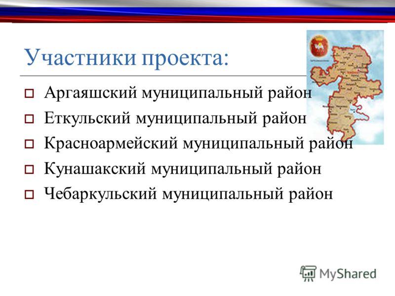 Участники проекта: Аргаяшский муниципальный район Еткульский муниципальный район Красноармейский муниципальный район Кунашакский муниципальный район Чебаркульский муниципальный район