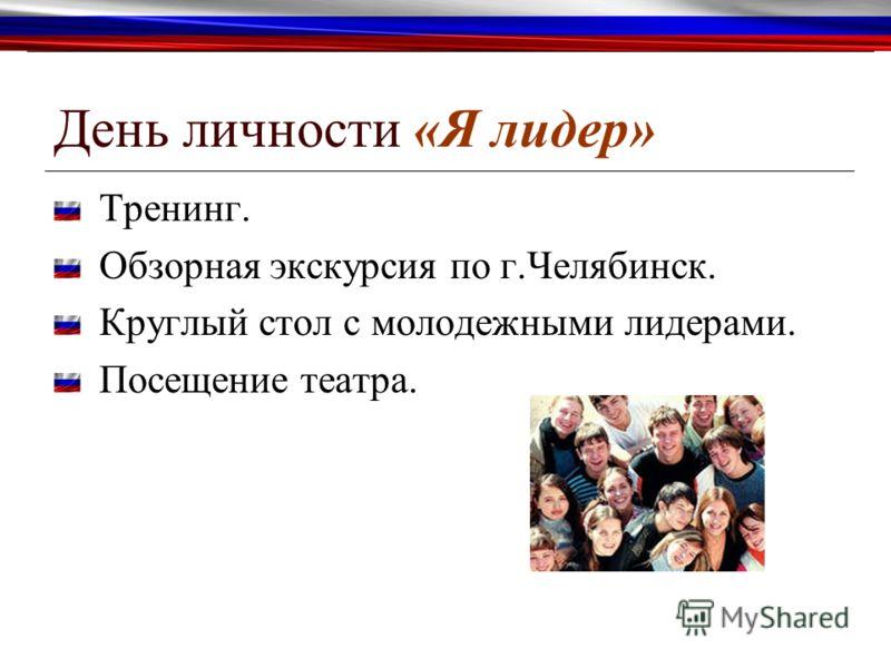 День личности «Я лидер» Тренинг. Обзорная экскурсия по г.Челябинск. Круглый стол с молодежными лидерами. Посещение театра.