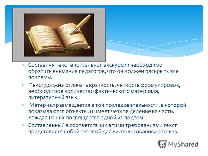 Составляя текст виртуальной экскурсии необходимо обратить внимание педагогов, что он должен раскрыть все подтемы. Текст должна отличать краткость, четкость формулировок, необходимое количество фактического материала, литературный язык. Материал разме