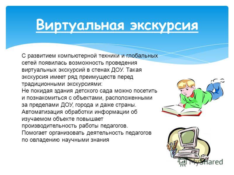 Виртуальная экскурсия С развитием компьютерной техники и глобальных сетей появилась возможность проведения виртуальных экскурсий в стенах ДОУ. Такая экскурсия имеет ряд преимуществ перед традиционными экскурсиями: Не покидая здания детского сада можн