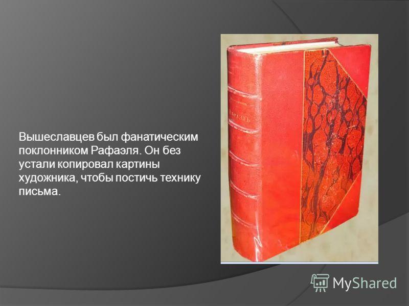 Вышеславцев был фанатическим поклонником Рафаэля. Он без устали копировал картины художника, чтобы постичь технику письма.