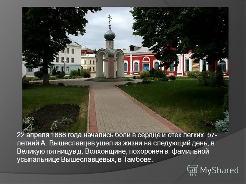 22 апреля 1888 года начались боли в сердце и отек легких. 57- летний А. Вышеславцев ушел из жизни на следующий день, в Великую пятницув д. Волхонщине, похоронен в фамильной усыпальнице Вышеславцевых, в Тамбове.