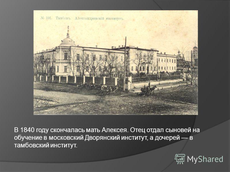 В 1840 году скончалась мать Алексея. Отец отдал сыновей на обучение в московский Дворянский институт, а дочерей в тамбовский институт.