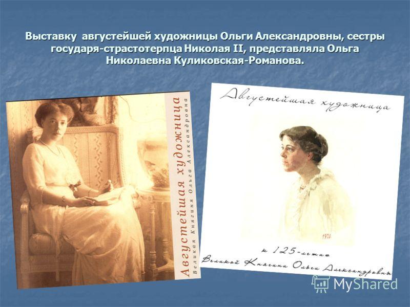 Выставку августейшей художницы Ольги Александровны, сестры государя-страстотерпца Николая II, представляла Ольга Николаевна Куликовская-Романова.