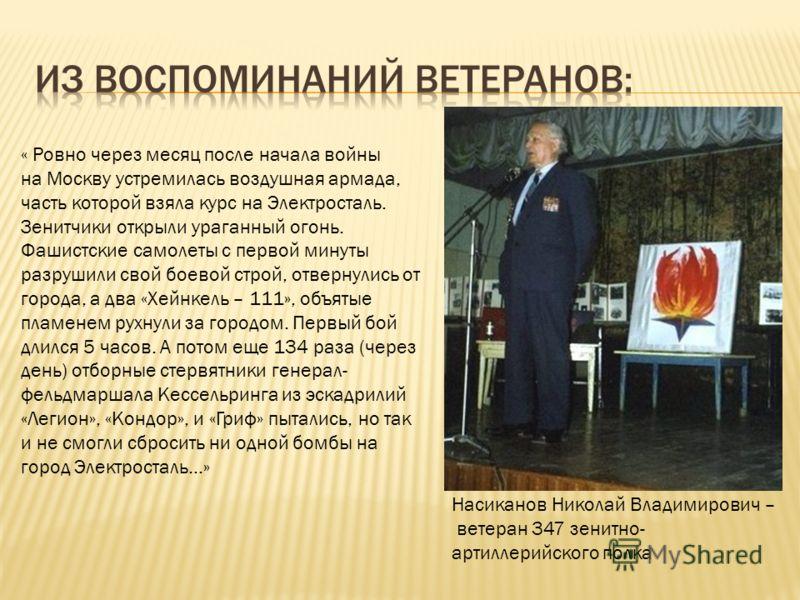 Насиканов Николай Владимирович – ветеран 347 зенитно- артиллерийского полка « Ровно через месяц после начала войны на Москву устремилась воздушная армада, часть которой взяла курс на Электросталь. Зенитчики открыли ураганный огонь. Фашистские самолет