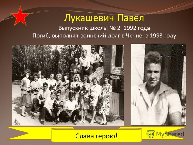 Лукашевич Павел Выпускник школы 2 1992 года Погиб, выполняя воинский долг в Чечне в 1993 году Слава герою!
