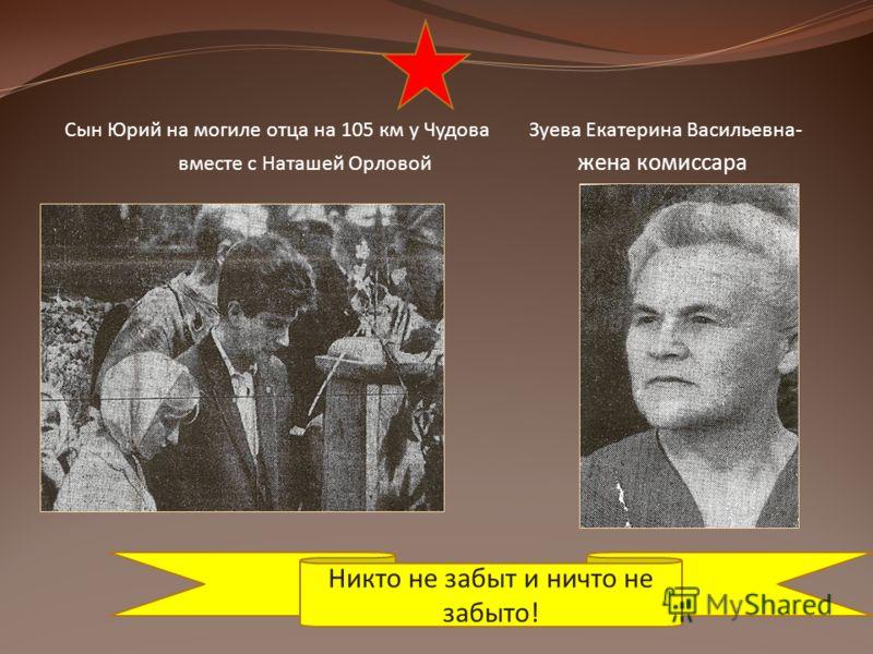 Сын Юрий на могиле отца на 105 км у Чудова Зуева Екатерина Васильевна- вместе с Наташей Орловой жена комиссара Никто не забыт и ничто не забыто!