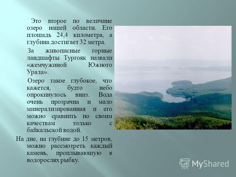 Это второе по величине озеро нашей области. Его площадь 24,4 километра, а глубина достигает 32 метра. За живописные горные ландшафты Тургояк назвали « жемчужиной Южного Урала ». Озеро такое глубокое, что кажется, будто небо опрокинулось вниз. Вода оч