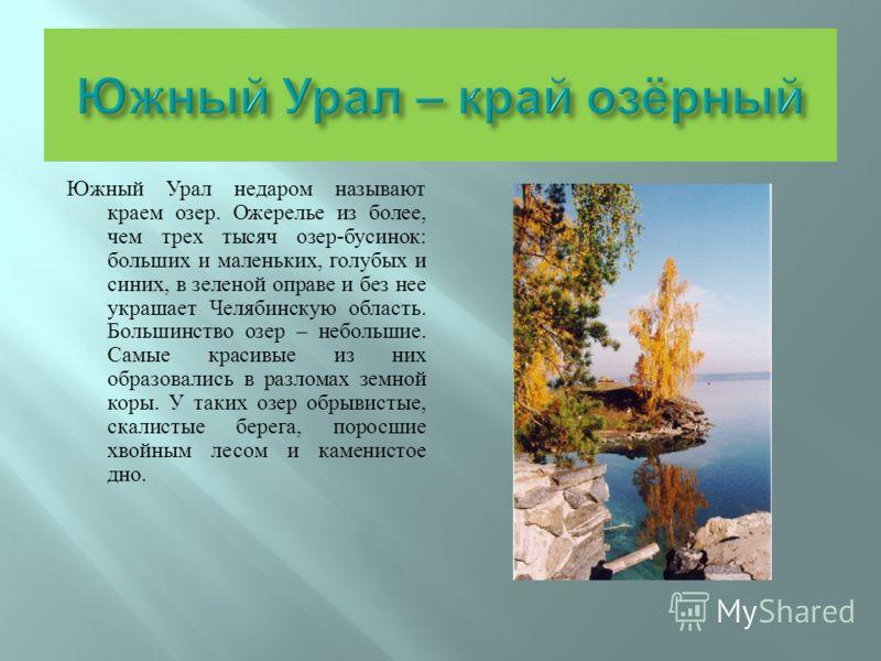 Южный Урал недаром называют краем озер. Ожерелье из более, чем трех тысяч озер - бусинок : больших и маленьких, голубых и синих, в зеленой оправе и без нее украшает Челябинскую область. Большинство озер – небольшие. Самые красивые из них образовались