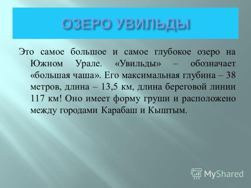 Это самое большое и самое глубокое озеро на Южном Урале. « Увильды » – обозначает « большая чаша ». Его максимальная глубина – 38 метров, длина – 13,5 км, длина береговой линии 117 км ! Оно имеет форму груши и расположено между городами Карабаш и Кыш