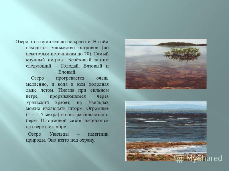 Озеро это изумительно по красоте. На нём находится множество островов ( по некоторым источникам до 70). Самый крупный остров – Берёзовый, за ним следующий – Голодай, Вязовый и Еловый. Озеро прогревается очень медленно, и вода в нём холодная даже лето