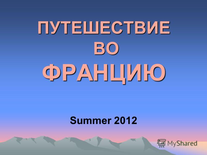 ПУТЕШЕСТВИЕ ВО ФРАНЦИЮ Summer 2012