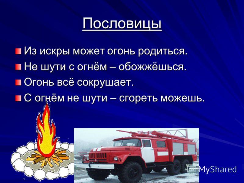 Пословицы Из искры может огонь родиться. Не шути с огнём – обожжёшься. Огонь всё сокрушает. С огнём не шути – сгореть можешь.