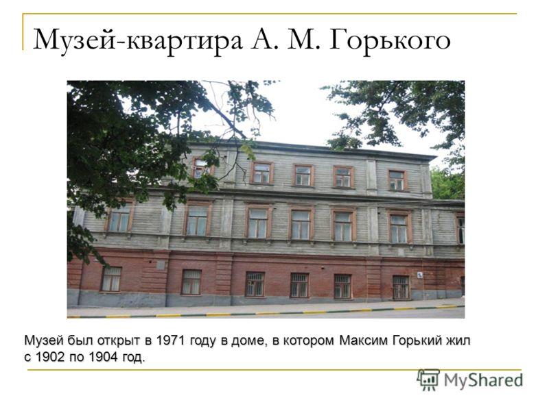 Музей-квартира А. М. Горького Музей был открыт в 1971 году в доме, в котором Максим Горький жил с 1902 по 1904 год.