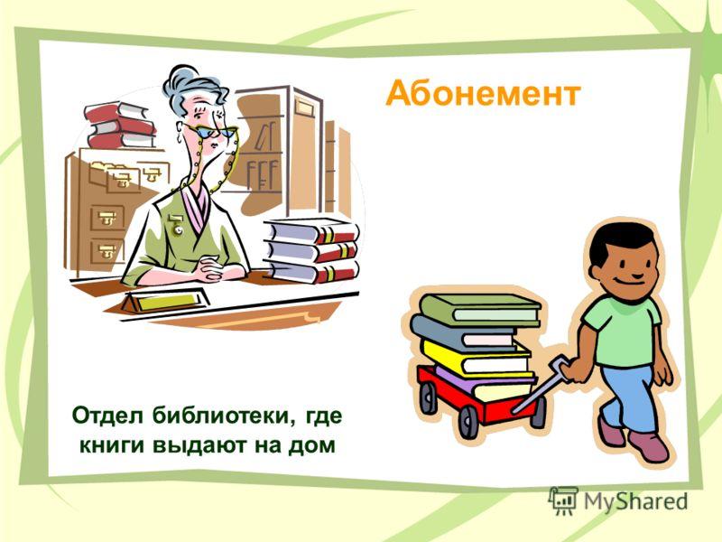 Отдел библиотеки, где книги выдают на дом Абонемент