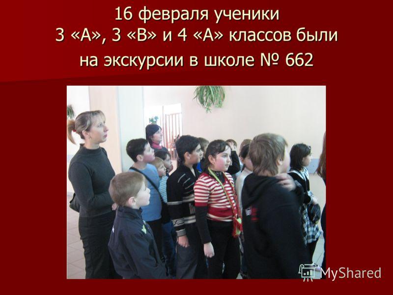 16 февраля ученики 3 «А», 3 «В» и 4 «А» классов были на экскурсии в школе 662