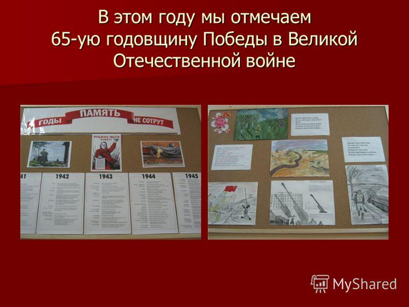 В этом году мы отмечаем 65-ую годовщину Победы в Великой Отечественной войне