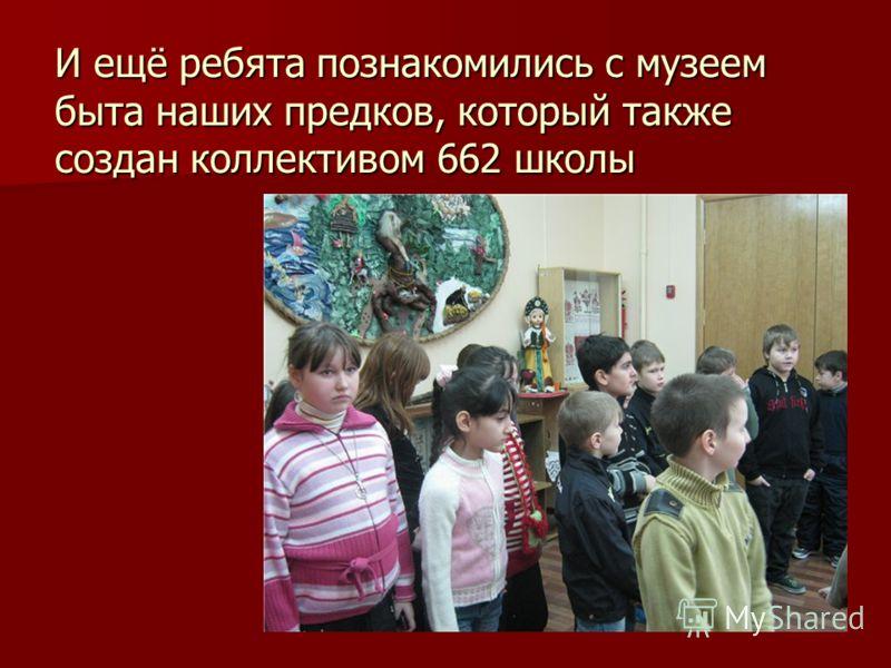 И ещё ребята познакомились с музеем быта наших предков, который также создан коллективом 662 школы
