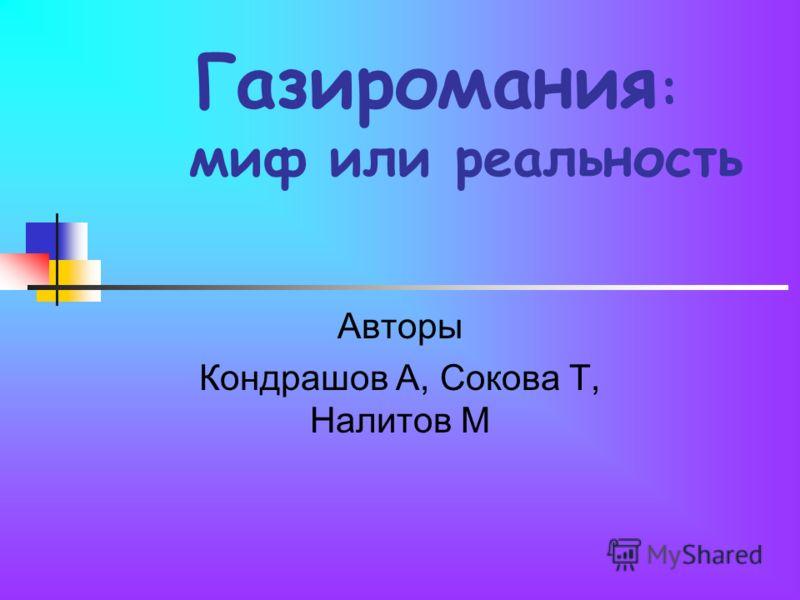 Газиромания : миф или реальность Авторы Кондрашов А, Сокова Т, Налитов М