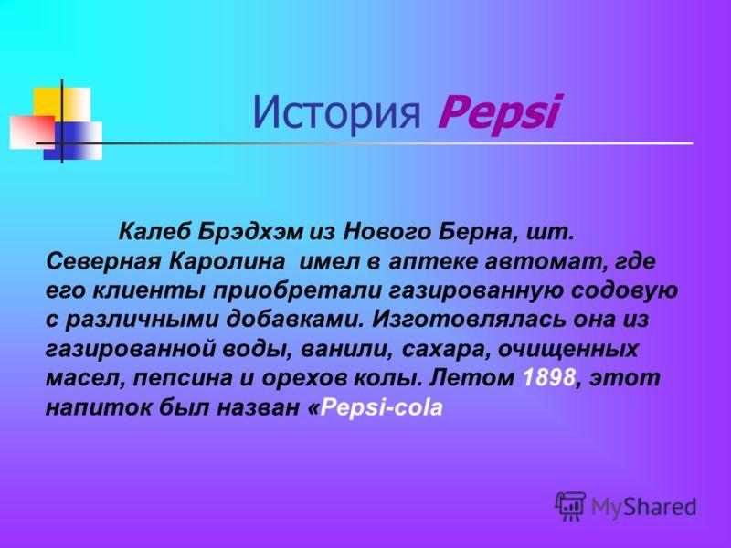 История Pepsi Калеб Брэдхэм из Нового Берна, шт. Северная Каролина имел в аптеке автомат, где его клиенты приобретали газированную содовую с различными добавками. Изготовлялась она из газированной воды, ванили, сахара, очищенных масел, пепсина и орех