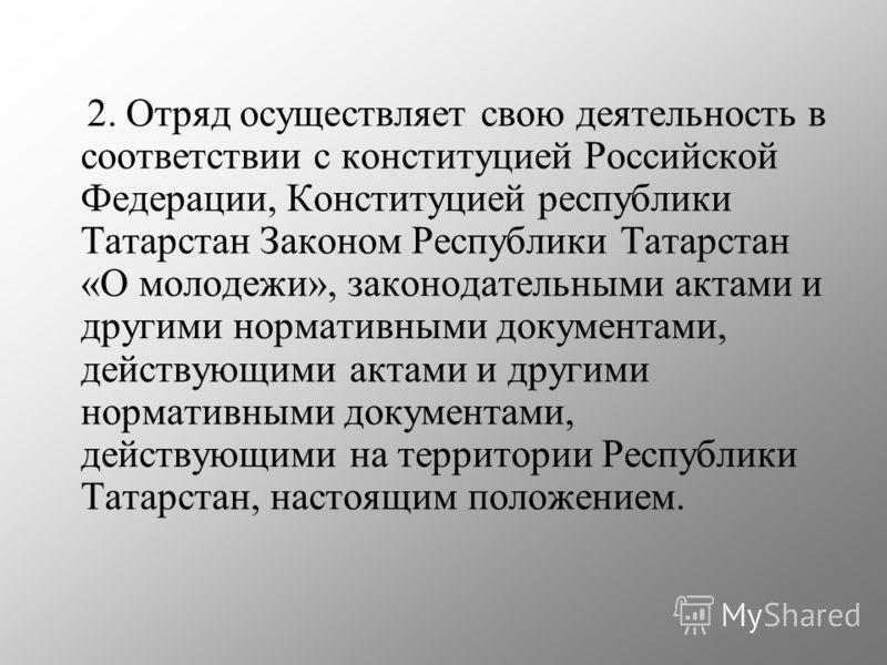 2. Отряд осуществляет свою деятельность в соответствии с конституцией Российской Федерации, Конституцией республики Татарстан Законом Республики Татарстан «О молодежи», законодательными актами и другими нормативными документами, действующими актами и