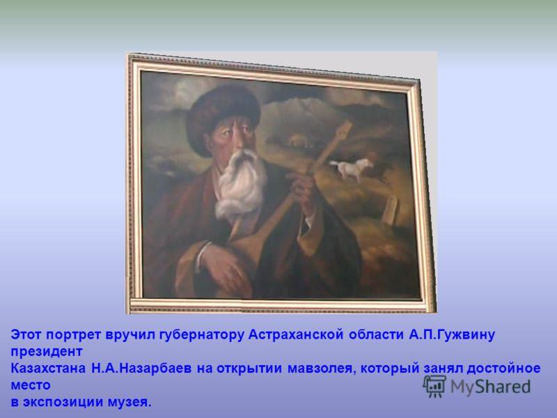 Этот портрет вручил губернатору Астраханской области А.П.Гужвину президент Казахстана Н.А.Назарбаев на открытии мавзолея, который занял достойное место в экспозиции музея.