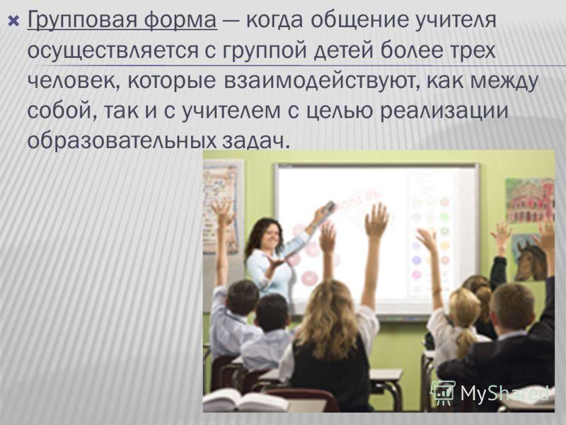 Групповая форма когда общение учителя осуществляется с группой детей более трех человек, которые взаимодействуют, как между собой, так и с учителем с целью реализации образовательных задач.