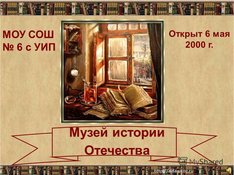 Музей истории Отечества МОУ СОШ 6 с УИП Открыт 6 мая 2000 г.