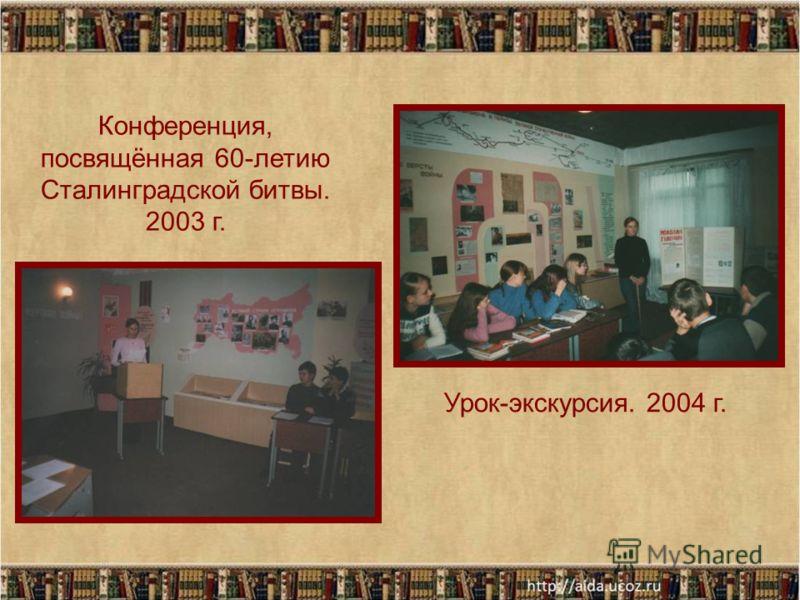 Урок-экскурсия. 2004 г. Конференция, посвящённая 60-летию Сталинградской битвы. 2003 г.