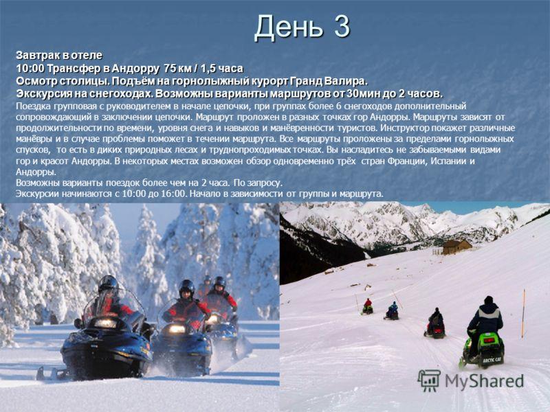 Завтрак в отеле 10:00 Трансфер в Андорру 75 км / 1,5 часа Осмотр столицы. Подъём на горнолыжный курорт Гранд Валира. Экскурсия на снегоходах. Возможны варианты маршрутов от 30мин до 2 часов. Экскурсия на снегоходах. Возможны варианты маршрутов от 30м