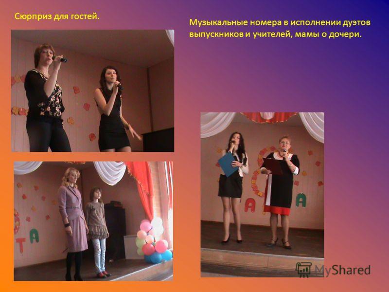 Сюрприз для гостей. Музыкальные номера в исполнении дуэтов выпускников и учителей, мамы о дочери.