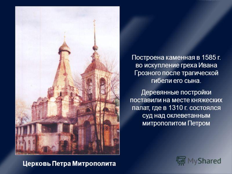 Церковь Петра Митрополита Построена каменная в 1585 г. во искупление греха Ивана Грозного после трагической гибели его сына. Деревянные постройки поставили на месте княжеских палат, где в 1310 г. состоялся суд над оклеветанным митрополитом Петром