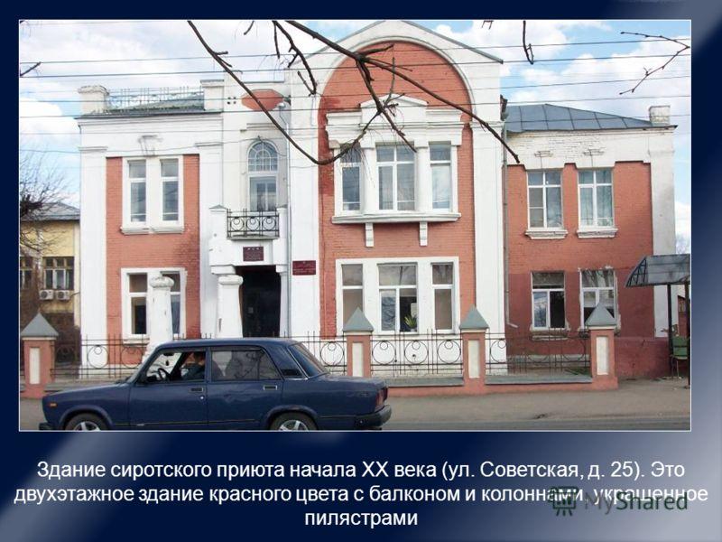 Здание сиротского приюта начала ХХ века (ул. Советская, д. 25). Это двухэтажное здание красного цвета с балконом и колоннами, украшенное пилястрами