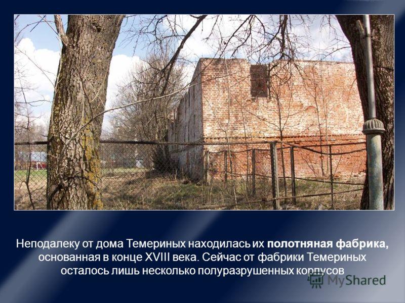 Неподалеку от дома Темериных находилась их полотняная фабрика, основанная в конце ХVIII века. Сейчас от фабрики Темериных осталось лишь несколько полуразрушенных корпусов