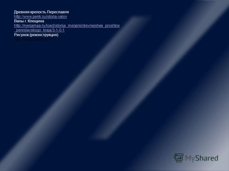 Древняя крепость Переславля http://www.perik.ru/istoria-valov Валы г. Клещина http://merjamaa.ru/load/istorija_merjanii/drevnejshee_proshloe _pereslavskogo_kraja/3-1-0-1 Рисунок (реконструкция) http://citypz.narod.ru/