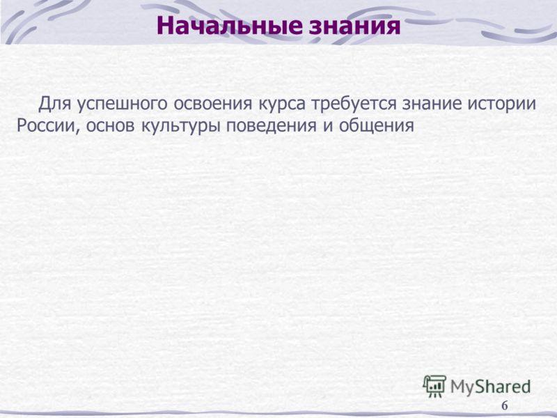 6 Начальные знания Для успешного освоения курса требуется знание истории России, основ культуры поведения и общения
