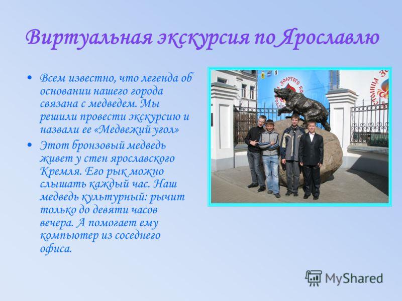 Виртуальная экскурсия по Ярославлю Всем известно, что легенда об основании нашего города связана с медведем. Мы решили провести экскурсию и назвали ее «Медвежий угол» Этот бронзовый медведь живет у стен ярославского Кремля. Его рык можно слышать кажд