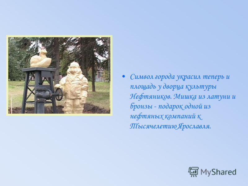 Символ города украсил теперь и площадь у дворца культуры Нефтяников. Мишка из латуни и бронзы - подарок одной из нефтяных компаний к Тысячелетию Ярославля.
