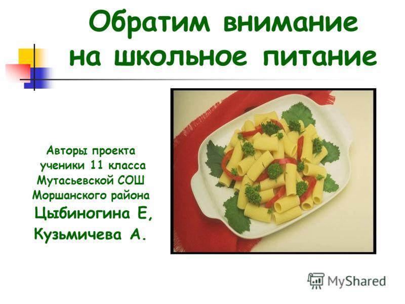 Обратим внимание на школьное питание Авторы проекта ученики 11 класса Мутасьевской СОШ Моршанского района Цыбиногина Е, Кузьмичева А.