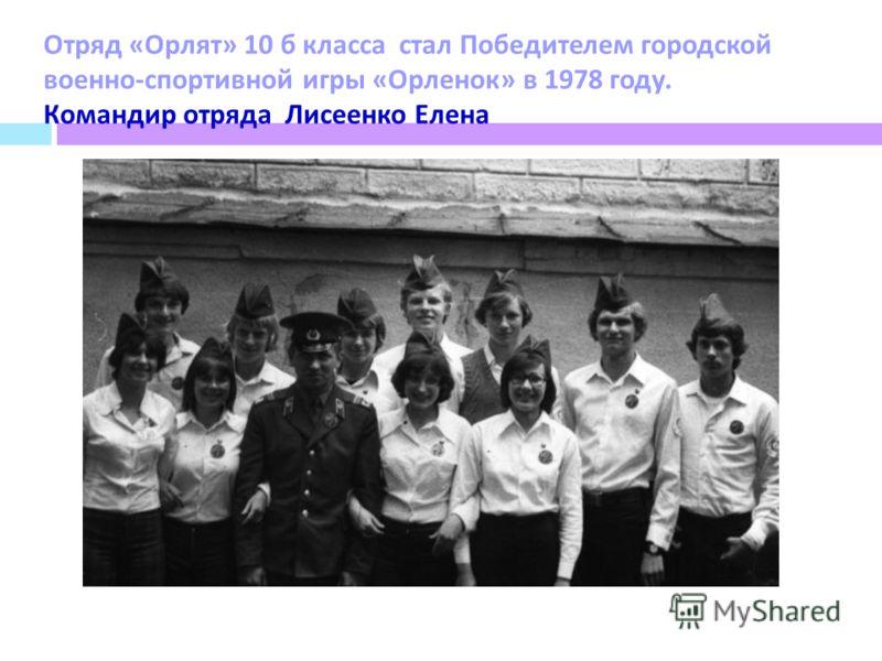 Отряд « Орлят » 10 б класса стал Победителем городской военно - спортивной игры « Орленок » в 1978 году. Командир отряда Лисеенко Елена