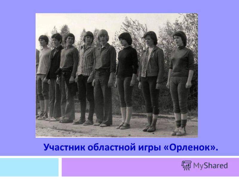 УЧАСТНИК ОБЛАСТНОЙ ИГРЫ « ОРЛЕНОК ». Участник областной игры « Орленок ».