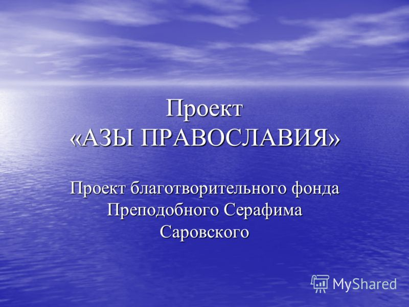Проект «АЗЫ ПРАВОСЛАВИЯ» Проект благотворительного фонда Преподобного Серафима Саровского