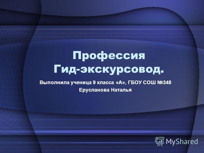 Профессия Гид-экскурсовод. Выполнила ученица 9 класса «А», ГБОУ СОШ 348 Ерусланова Наталья
