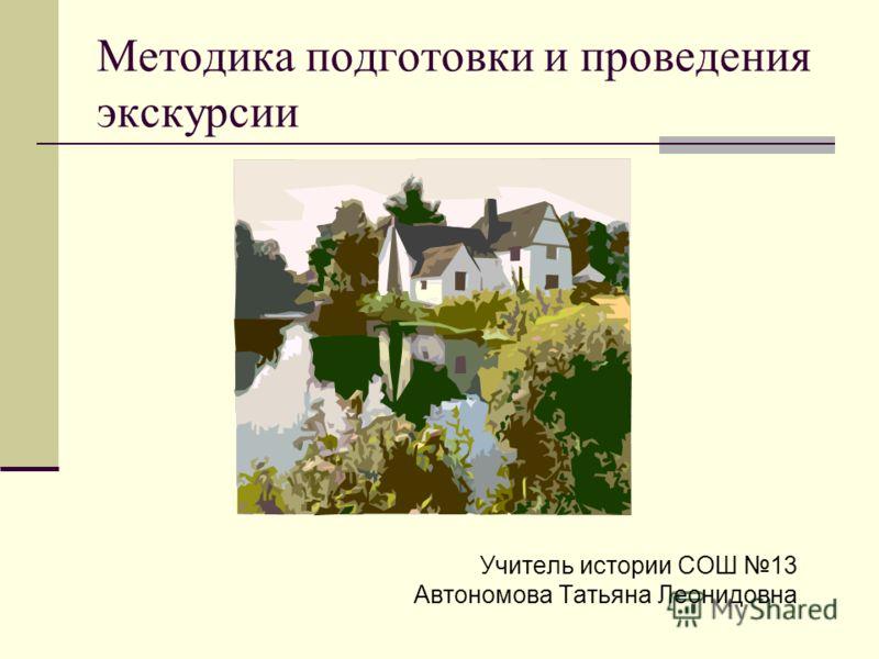 Методика подготовки и проведения экскурсии Учитель истории СОШ 13 Автономова Татьяна Леонидовна