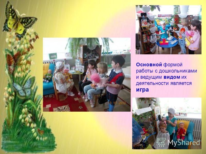 Основной формой работы с дошкольниками и ведущим видом их деятельности является игра