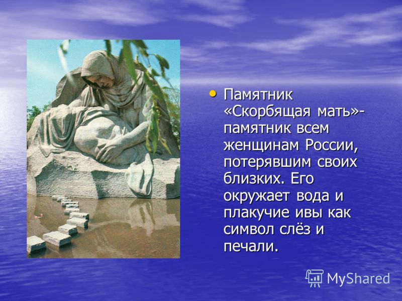 Памятник «Скорбящая мать»- памятник всем женщинам России, потерявшим своих близких. Его окружает вода и плакучие ивы как символ слёз и печали. Памятник «Скорбящая мать»- памятник всем женщинам России, потерявшим своих близких. Его окружает вода и пла