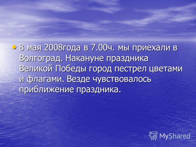 8 мая 2008года в 7.00ч. мы приехали в Волгоград. Накануне праздника Великой Победы город пестрел цветами и флагами. Везде чувствовалось приближение праздника. 8 мая 2008года в 7.00ч. мы приехали в Волгоград. Накануне праздника Великой Победы город пе