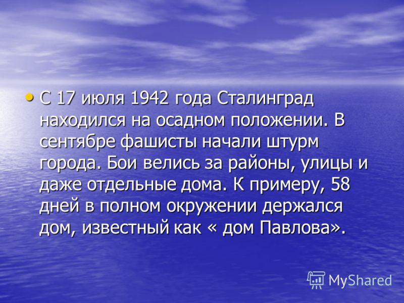 С 17 июля 1942 года Сталинград находился на осадном положении. В сентябре фашисты начали штурм города. Бои велись за районы, улицы и даже отдельные дома. К примеру, 58 дней в полном окружении держался дом, известный как « дом Павлова». С 17 июля 1942