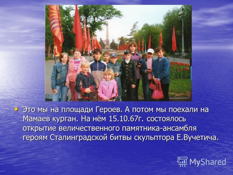 Это мы на площади Героев. А потом мы поехали на Мамаев курган. На нём 15.10.67г. состоялось открытие величественного памятника-ансамбля героям Сталинградской битвы скульптора Е.Вучетича. Это мы на площади Героев. А потом мы поехали на Мамаев курган.
