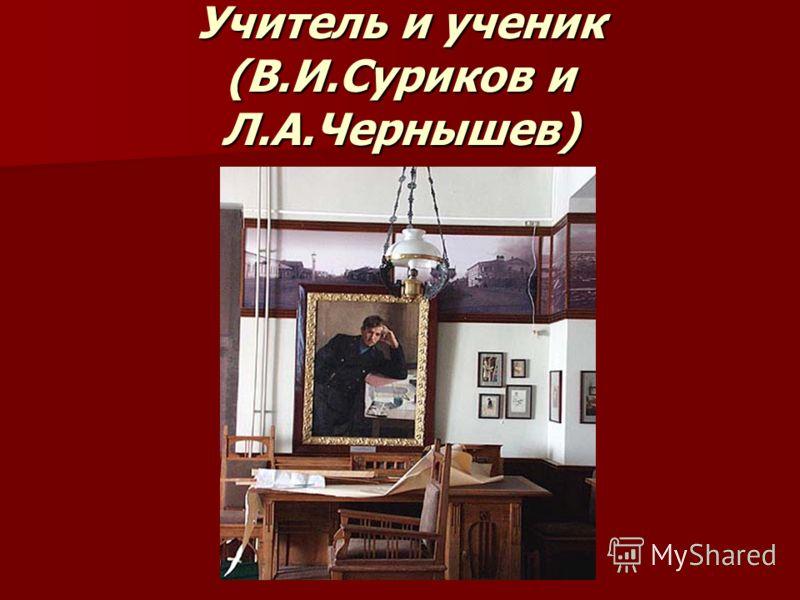 Учитель и ученик (В.И.Суриков и Л.А.Чернышев)